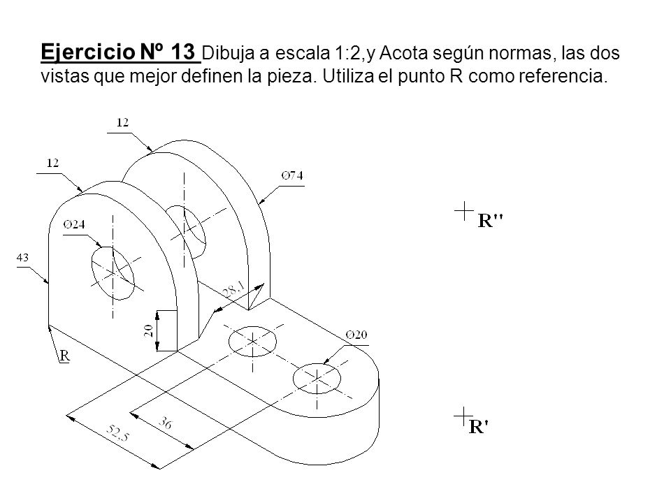 Ejercicio Nº 13 Dibuja a escala 1:2,y Acota según normas, las dos vistas que mejor definen la pieza.
