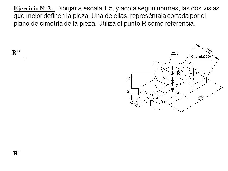 Ejercicio Nº 2.- Dibujar a escala 1:5, y acota según normas, las dos vistas que mejor definen la pieza.