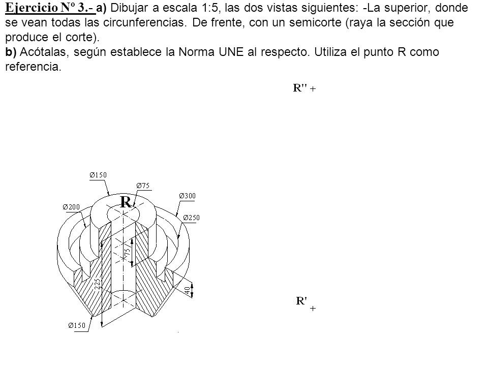 Ejercicio Nº 3.- a) Dibujar a escala 1:5, las dos vistas siguientes: -La superior, donde se vean todas las circunferencias.