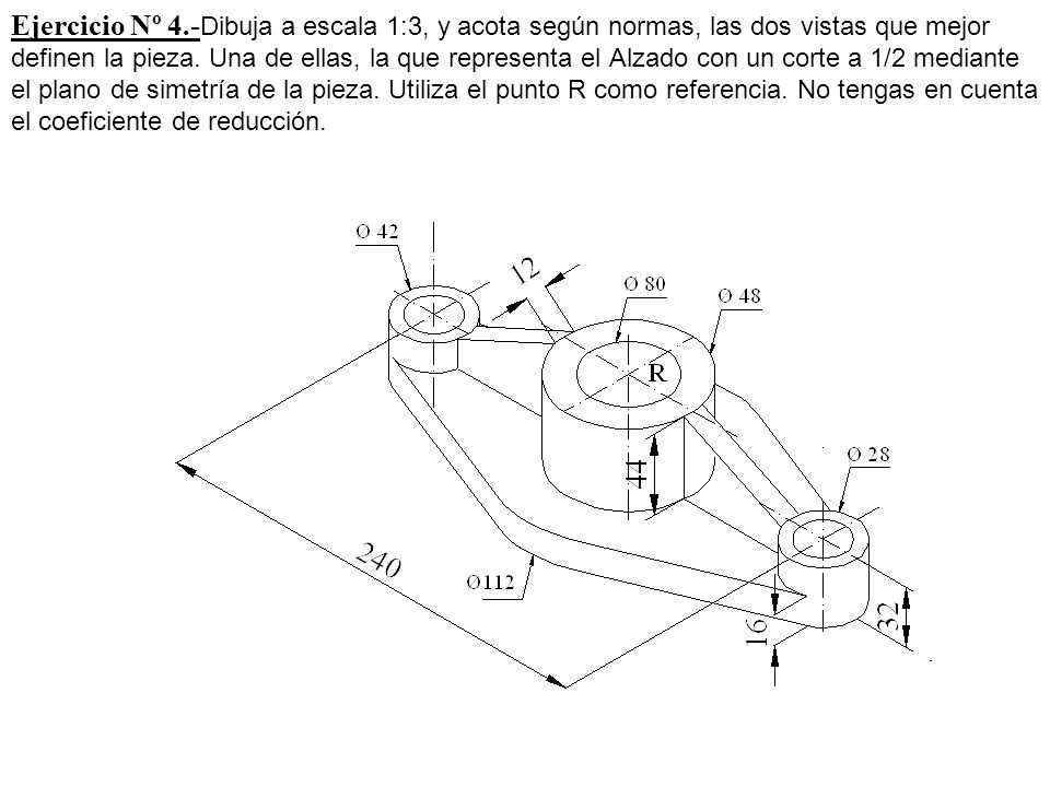 Ejercicio Nº 4.-Dibuja a escala 1:3, y acota según normas, las dos vistas que mejor definen la pieza.