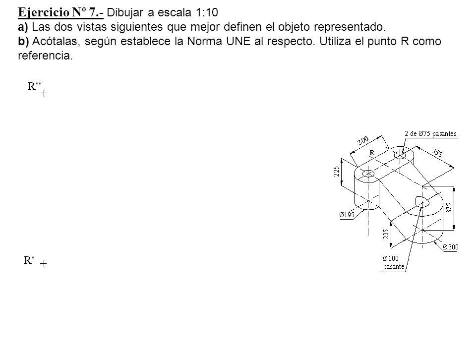 Ejercicio Nº 7.- Dibujar a escala 1:10 a) Las dos vistas siguientes que mejor definen el objeto representado.