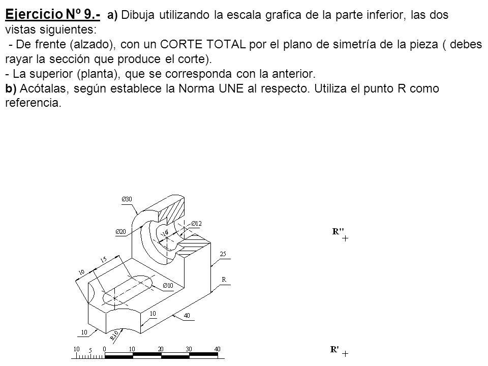 Ejercicio Nº 9.- a) Dibuja utilizando la escala grafica de la parte inferior, las dos vistas siguientes: - De frente (alzado), con un CORTE TOTAL por el plano de simetría de la pieza ( debes rayar la sección que produce el corte).