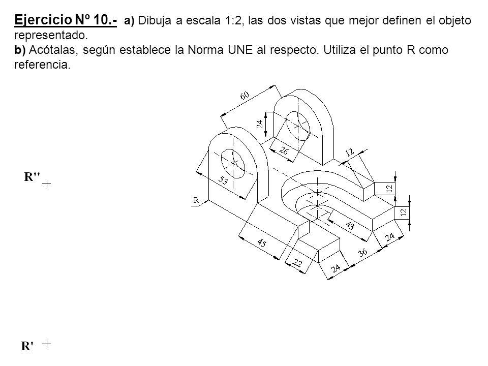 Ejercicio Nº 10.- a) Dibuja a escala 1:2, las dos vistas que mejor definen el objeto representado.