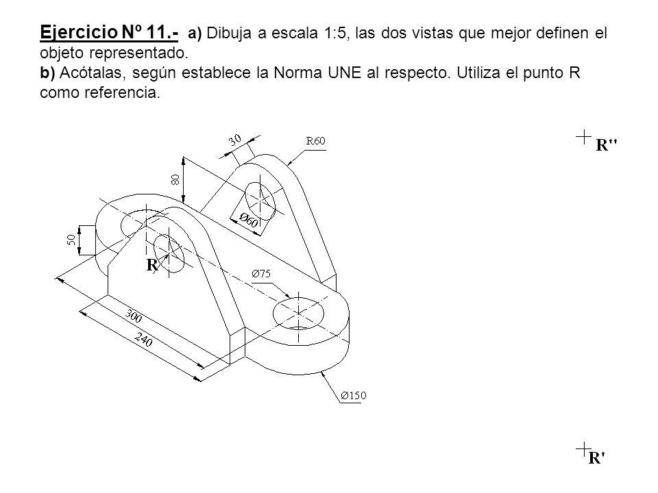 Ejercicio Nº 11.- a) Dibuja a escala 1:5, las dos vistas que mejor definen el objeto representado.