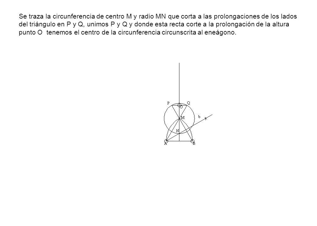 Se traza la circunferencia de centro M y radio MN que corta a las prolongaciones de los lados del triángulo en P y Q, unimos P y Q y donde esta recta corte a la prolongación de la altura punto O tenemos el centro de la circunferencia circunscrita al eneágono.