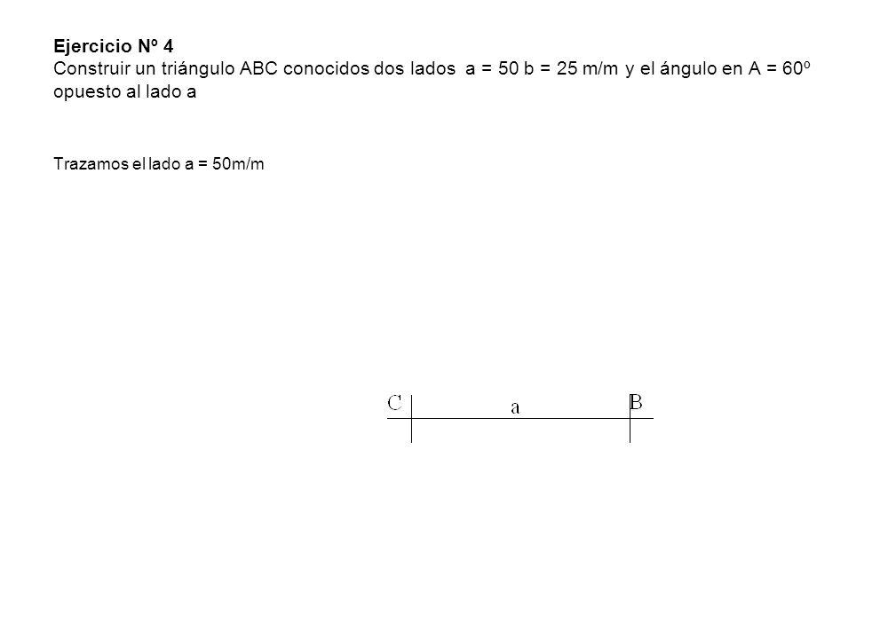Ejercicio Nº 4 Construir un triángulo ABC conocidos dos lados a = 50 b = 25 m/m y el ángulo en A = 60º opuesto al lado a