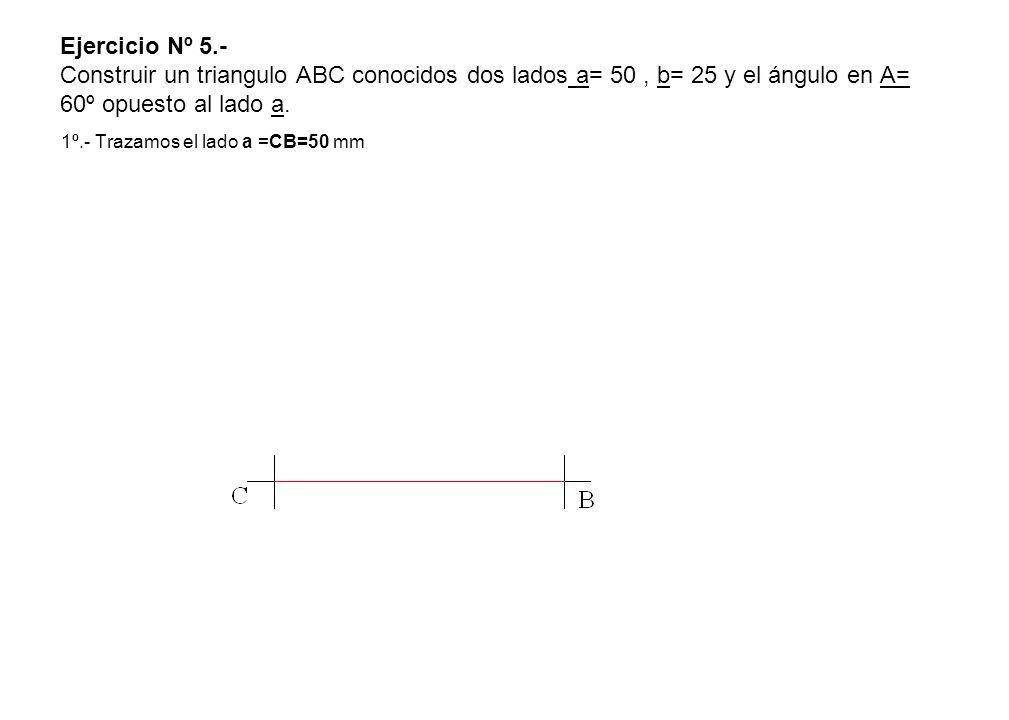 Ejercicio Nº 5.- Construir un triangulo ABC conocidos dos lados a= 50 , b= 25 y el ángulo en A= 60º opuesto al lado a.