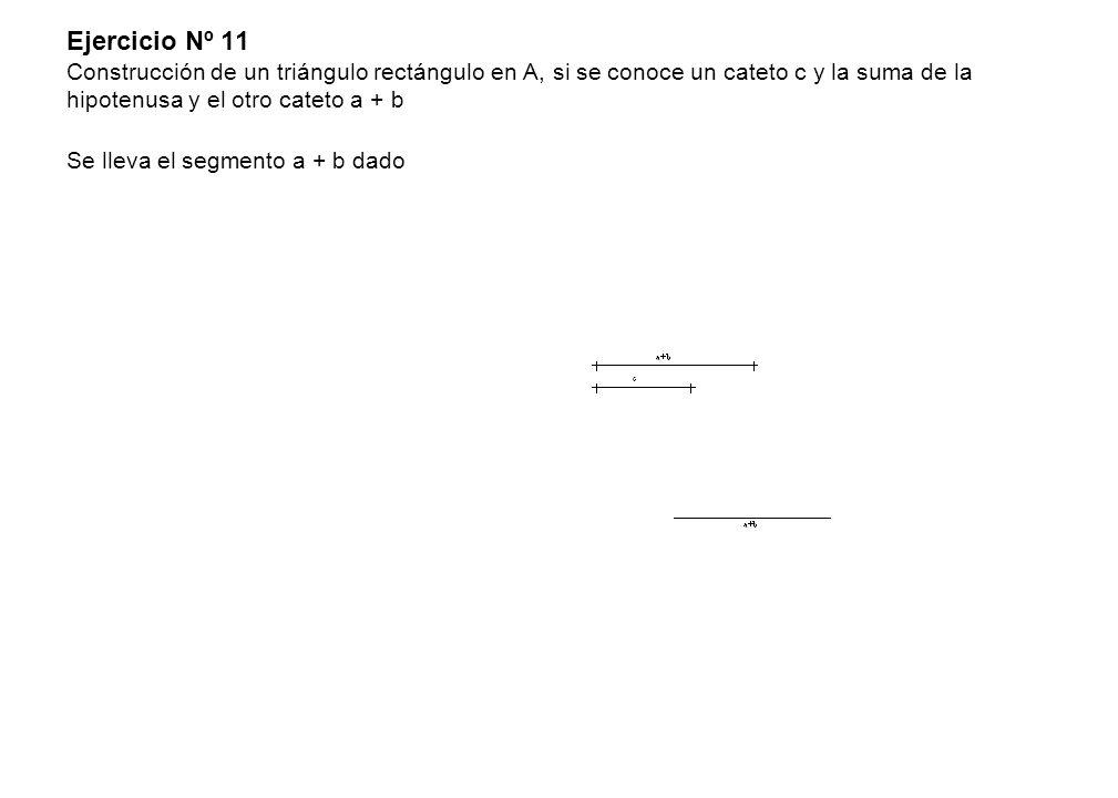 Ejercicio Nº 11 Construcción de un triángulo rectángulo en A, si se conoce un cateto c y la suma de la hipotenusa y el otro cateto a + b Se lleva el segmento a + b dado
