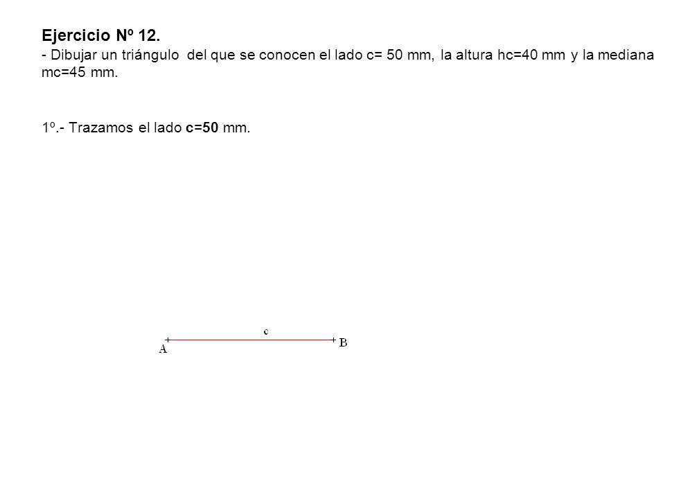 Ejercicio Nº 12. - Dibujar un triángulo del que se conocen el lado c= 50 mm, la altura hc=40 mm y la mediana mc=45 mm.