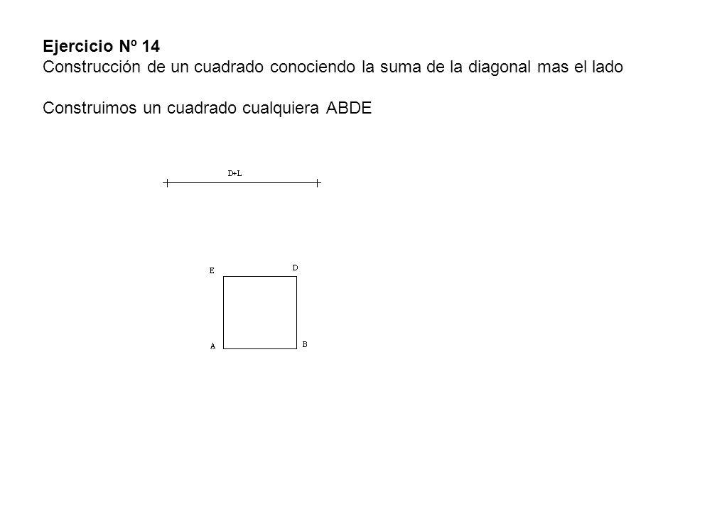 Ejercicio Nº 14 Construcción de un cuadrado conociendo la suma de la diagonal mas el lado Construimos un cuadrado cualquiera ABDE