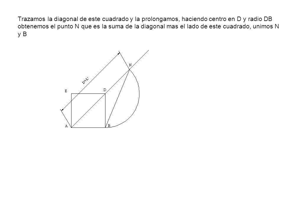 Trazamos la diagonal de este cuadrado y la prolongamos, haciendo centro en D y radio DB obtenemos el punto N que es la suma de la diagonal mas el lado de este cuadrado, unimos N y B