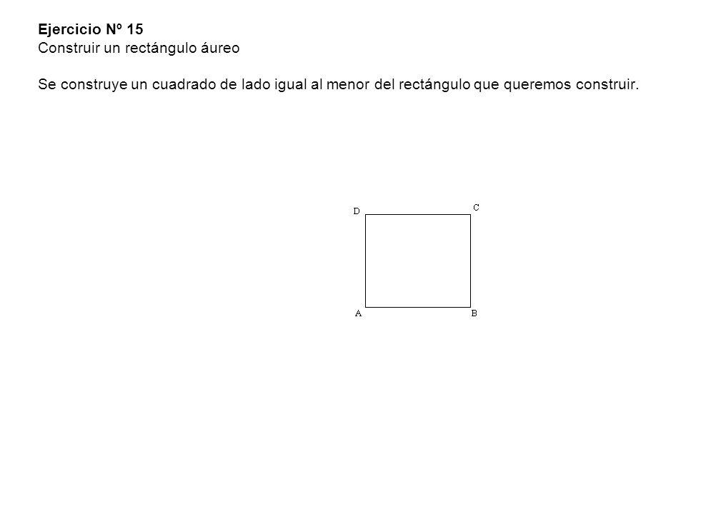 Ejercicio Nº 15 Construir un rectángulo áureo Se construye un cuadrado de lado igual al menor del rectángulo que queremos construir.