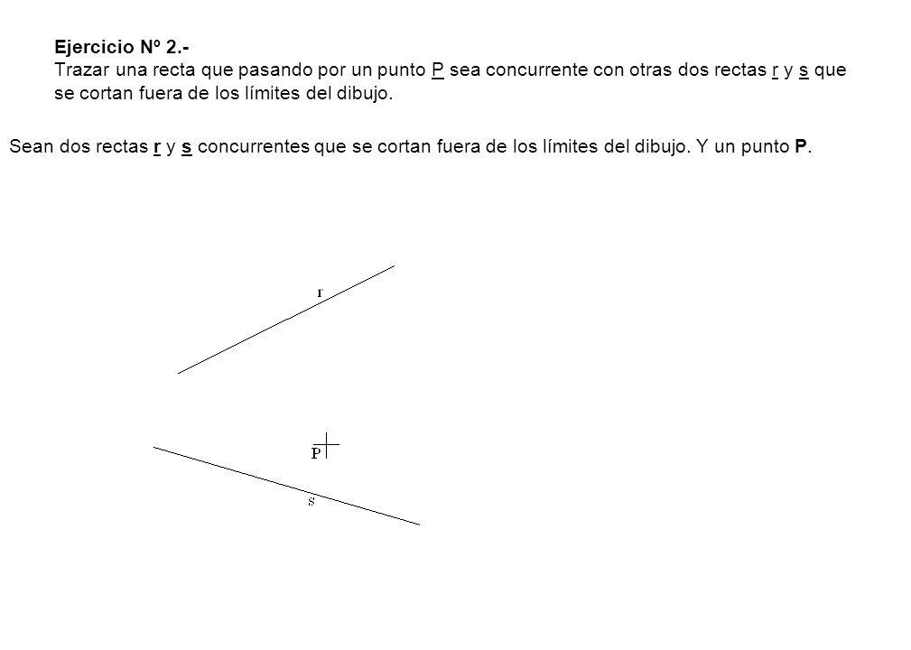 Ejercicio Nº 2.- Trazar una recta que pasando por un punto P sea concurrente con otras dos rectas r y s que se cortan fuera de los límites del dibujo.
