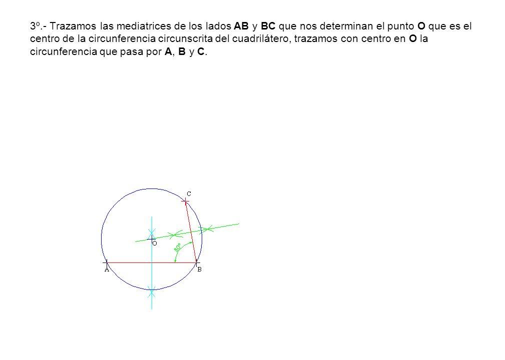3º.- Trazamos las mediatrices de los lados AB y BC que nos determinan el punto O que es el centro de la circunferencia circunscrita del cuadrilátero, trazamos con centro en O la circunferencia que pasa por A, B y C.