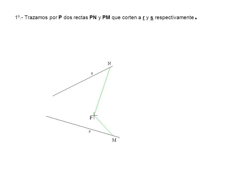1º.- Trazamos por P dos rectas PN y PM que corten a r y s respectivamente.