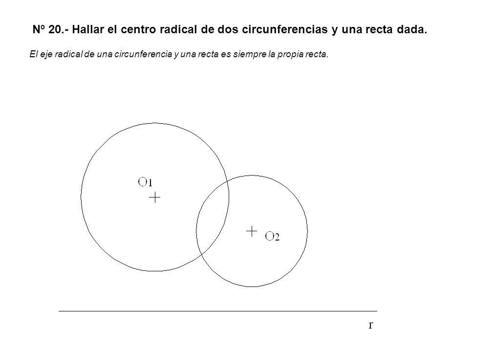 Nº 20.- Hallar el centro radical de dos circunferencias y una recta dada.