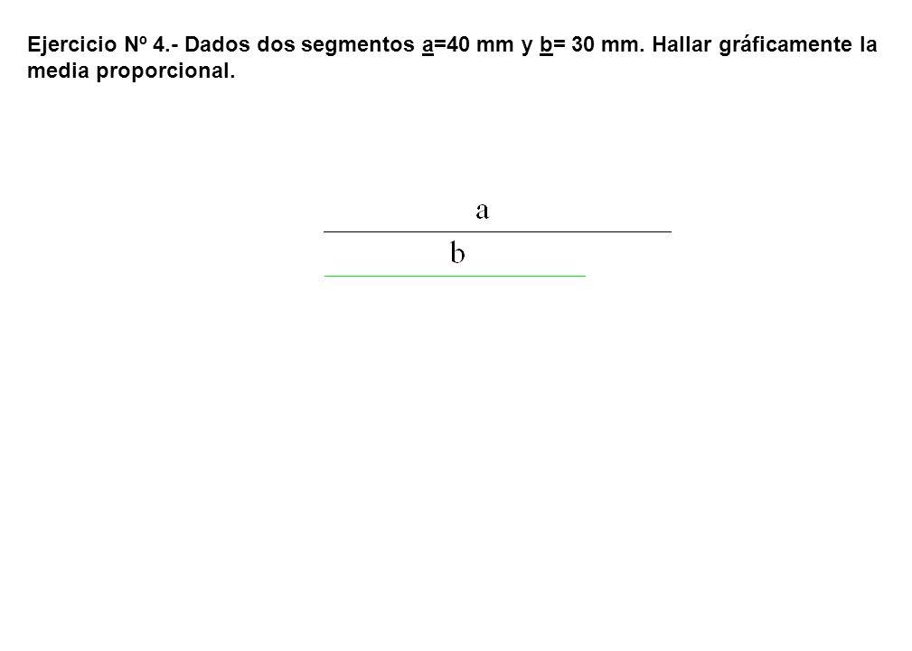 Ejercicio Nº 4. - Dados dos segmentos a=40 mm y b= 30 mm