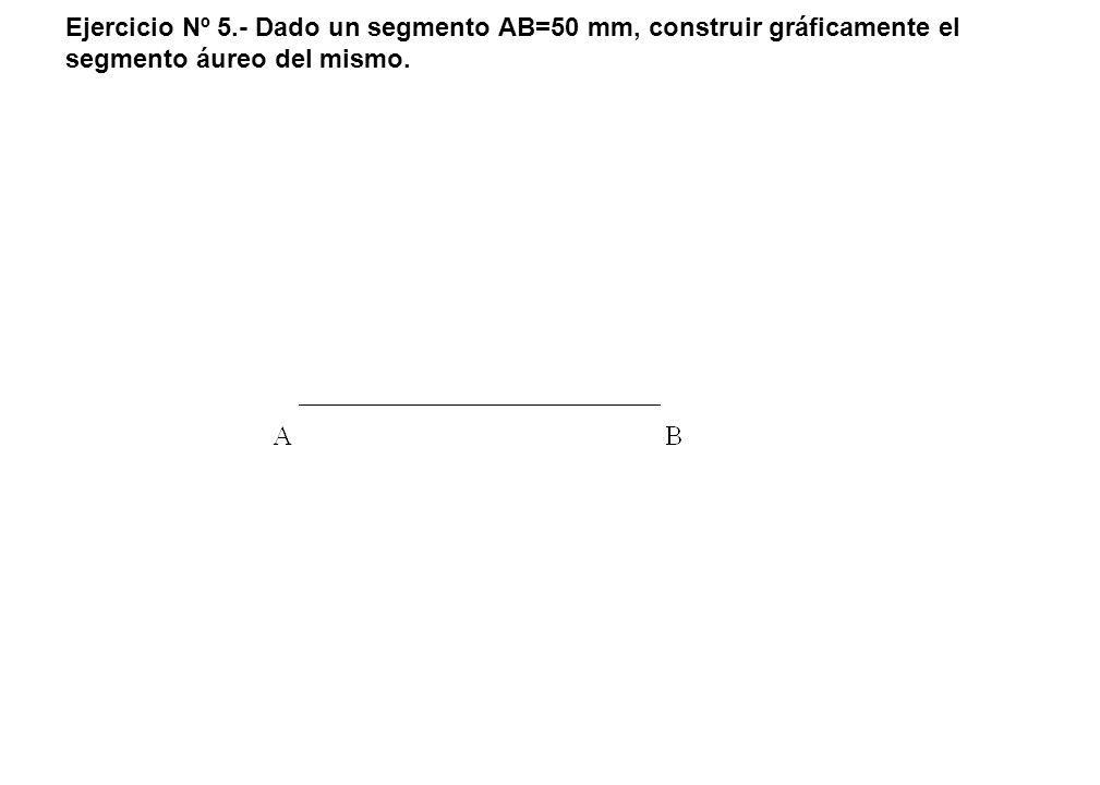 Ejercicio Nº 5.- Dado un segmento AB=50 mm, construir gráficamente el segmento áureo del mismo.