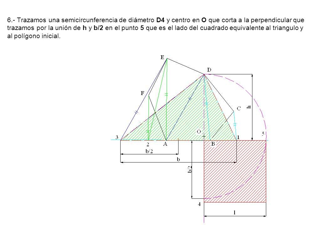 6.- Trazamos una semicircunferencia de diámetro D4 y centro en O que corta a la perpendicular que trazamos por la unión de h y b/2 en el punto 5 que es el lado del cuadrado equivalente al triangulo y al polígono inicial.