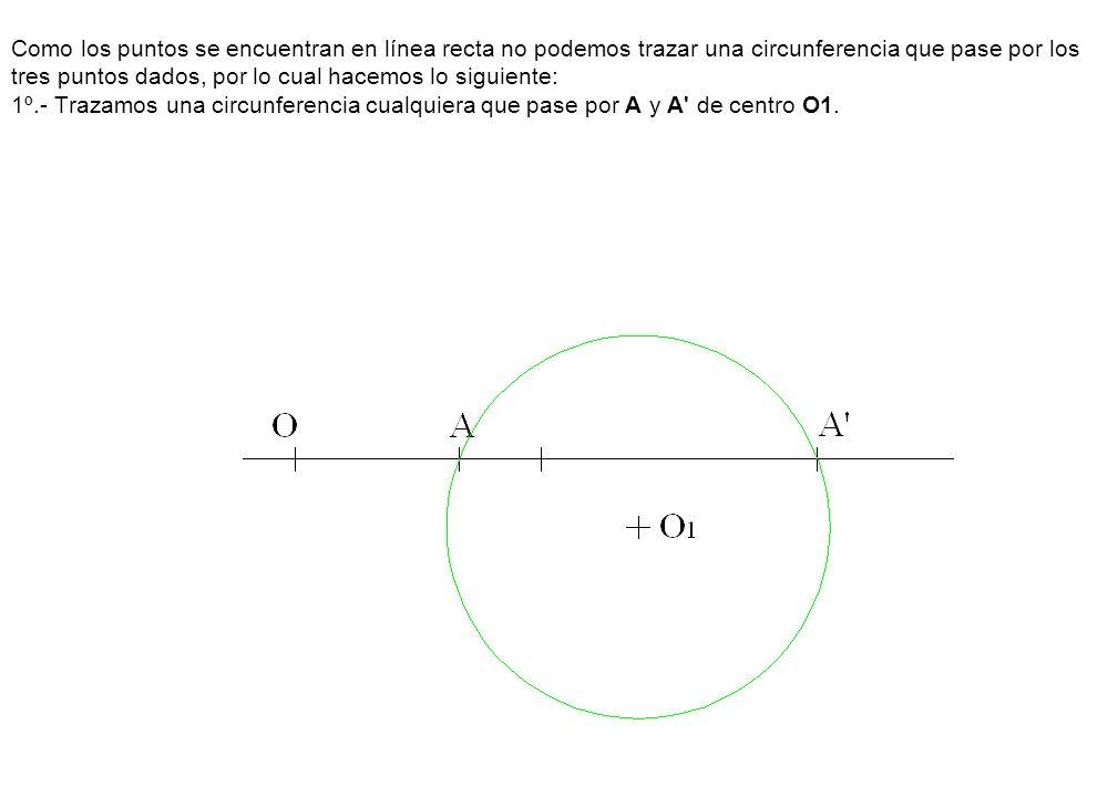 Como los puntos se encuentran en línea recta no podemos trazar una circunferencia que pase por los tres puntos dados, por lo cual hacemos lo siguiente: 1º.- Trazamos una circunferencia cualquiera que pase por A y A de centro O1.