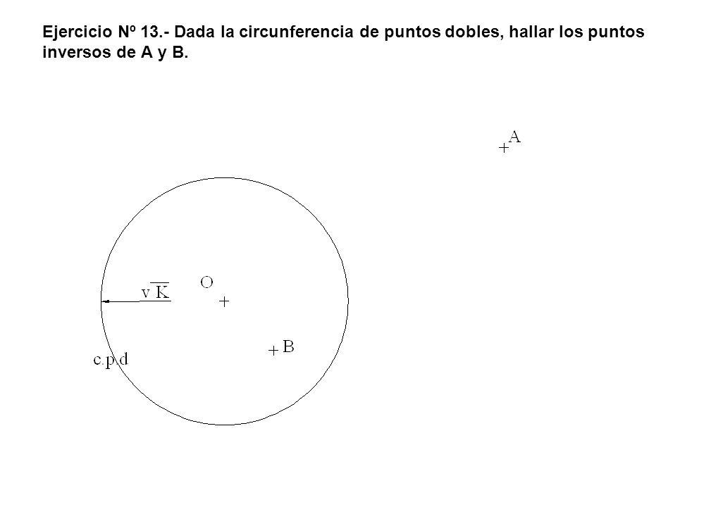 Ejercicio Nº 13.- Dada la circunferencia de puntos dobles, hallar los puntos inversos de A y B.