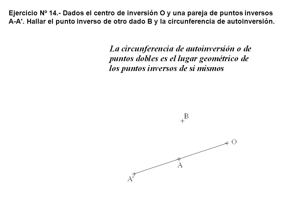 Ejercicio Nº 14.- Dados el centro de inversión O y una pareja de puntos inversos A-A .