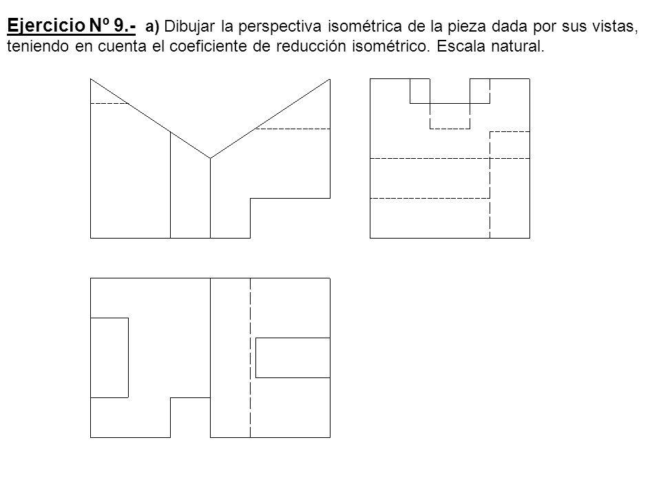 Ejercicio Nº 9.- a) Dibujar la perspectiva isométrica de la pieza dada por sus vistas, teniendo en cuenta el coeficiente de reducción isométrico.