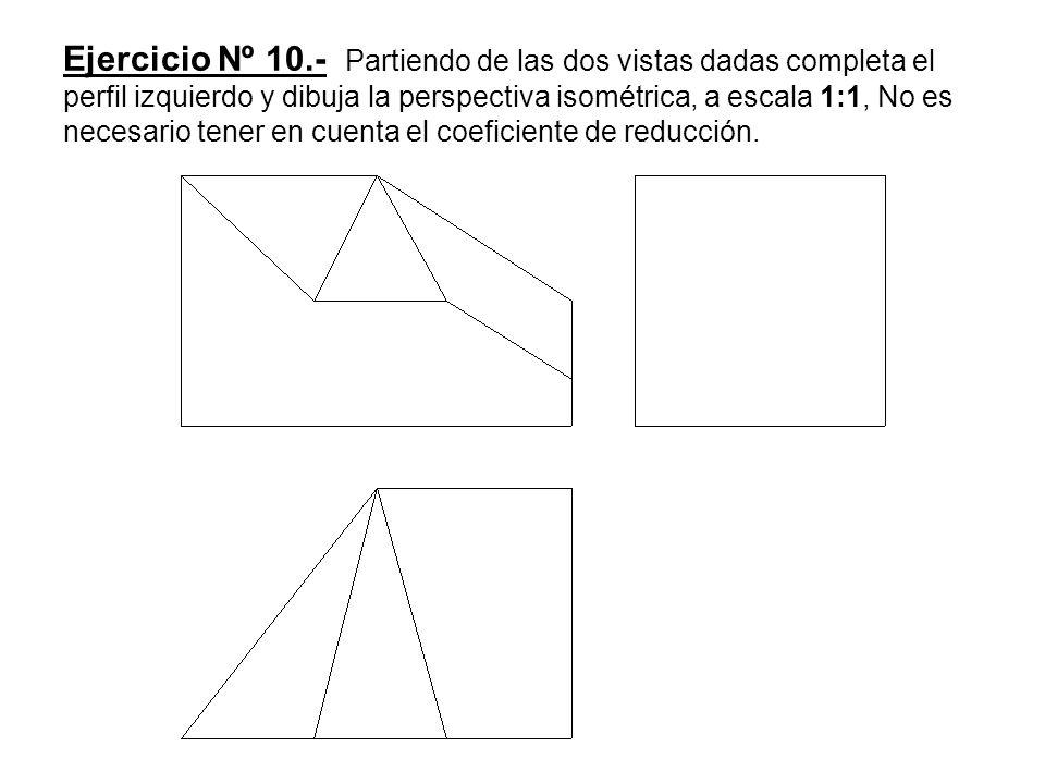 Ejercicio Nº 10.- Partiendo de las dos vistas dadas completa el perfil izquierdo y dibuja la perspectiva isométrica, a escala 1:1, No es necesario tener en cuenta el coeficiente de reducción.
