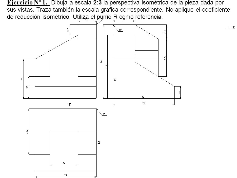 Ejercicio Nº 1.- Dibuja a escala 2:3 la perspectiva isométrica de la pieza dada por sus vistas.