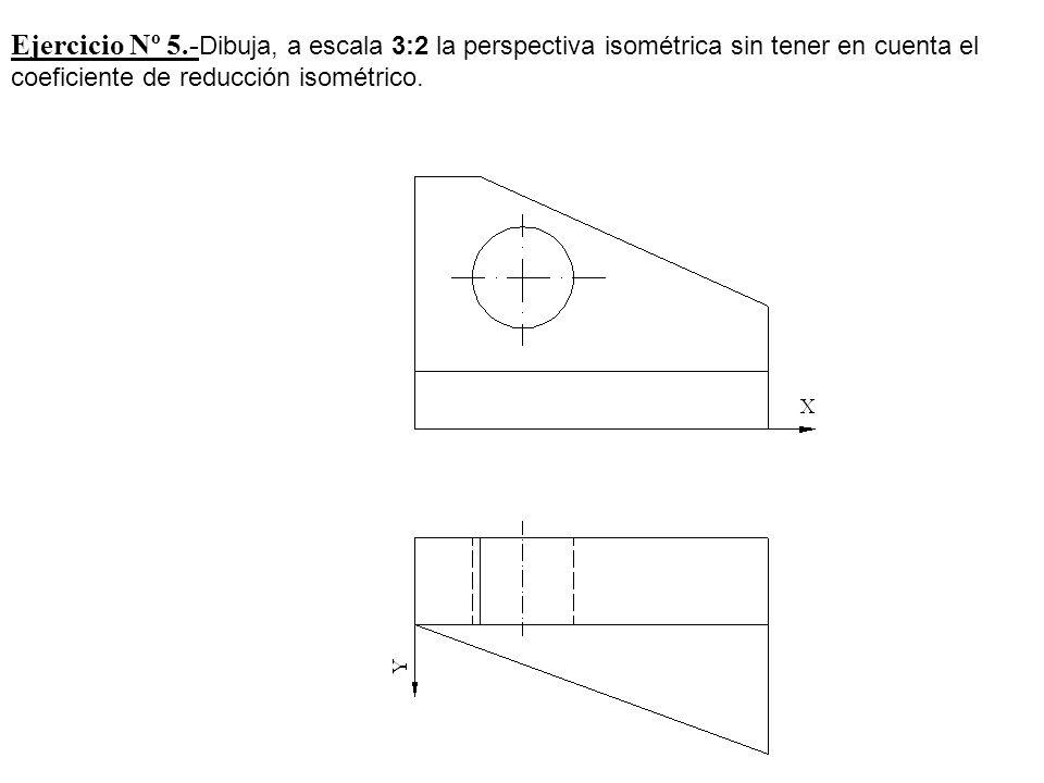 Ejercicio Nº 5.-Dibuja, a escala 3:2 la perspectiva isométrica sin tener en cuenta el coeficiente de reducción isométrico.