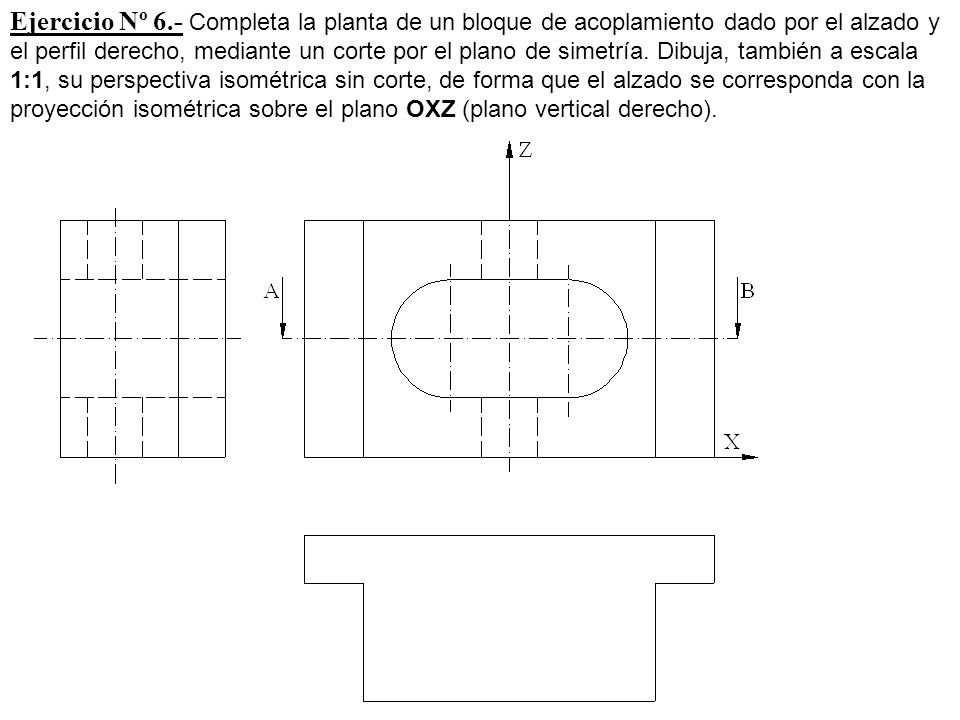Ejercicio Nº 6.- Completa la planta de un bloque de acoplamiento dado por el alzado y el perfil derecho, mediante un corte por el plano de simetría.