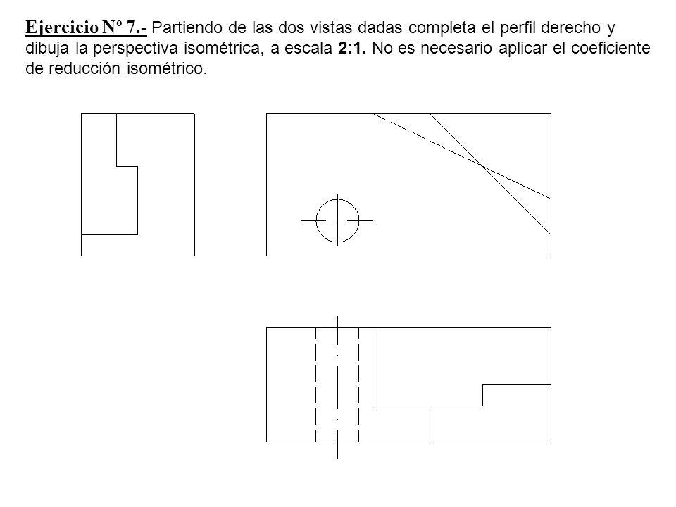 Ejercicio Nº 7.- Partiendo de las dos vistas dadas completa el perfil derecho y dibuja la perspectiva isométrica, a escala 2:1.