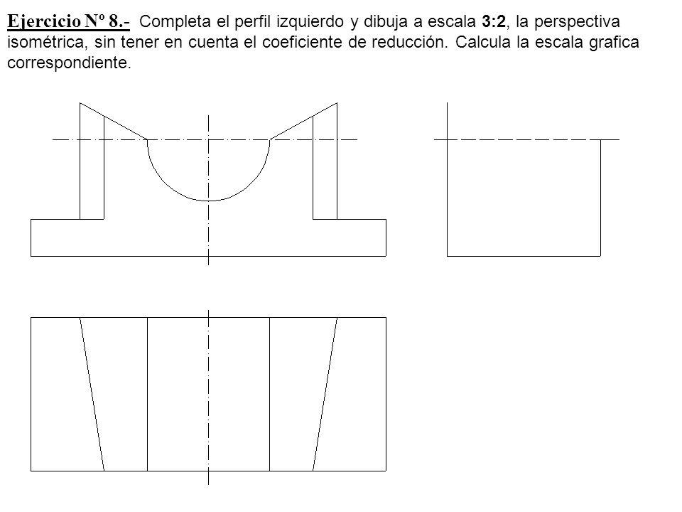 Ejercicio Nº 8.- Completa el perfil izquierdo y dibuja a escala 3:2, la perspectiva isométrica, sin tener en cuenta el coeficiente de reducción.