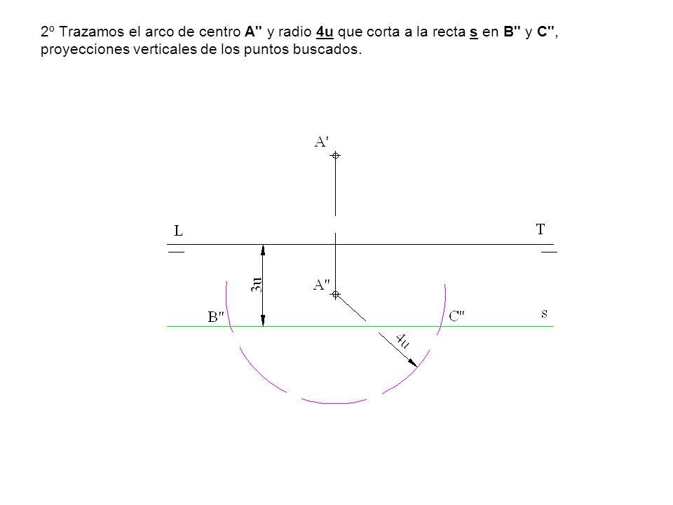 2º Trazamos el arco de centro A y radio 4u que corta a la recta s en B y C , proyecciones verticales de los puntos buscados.