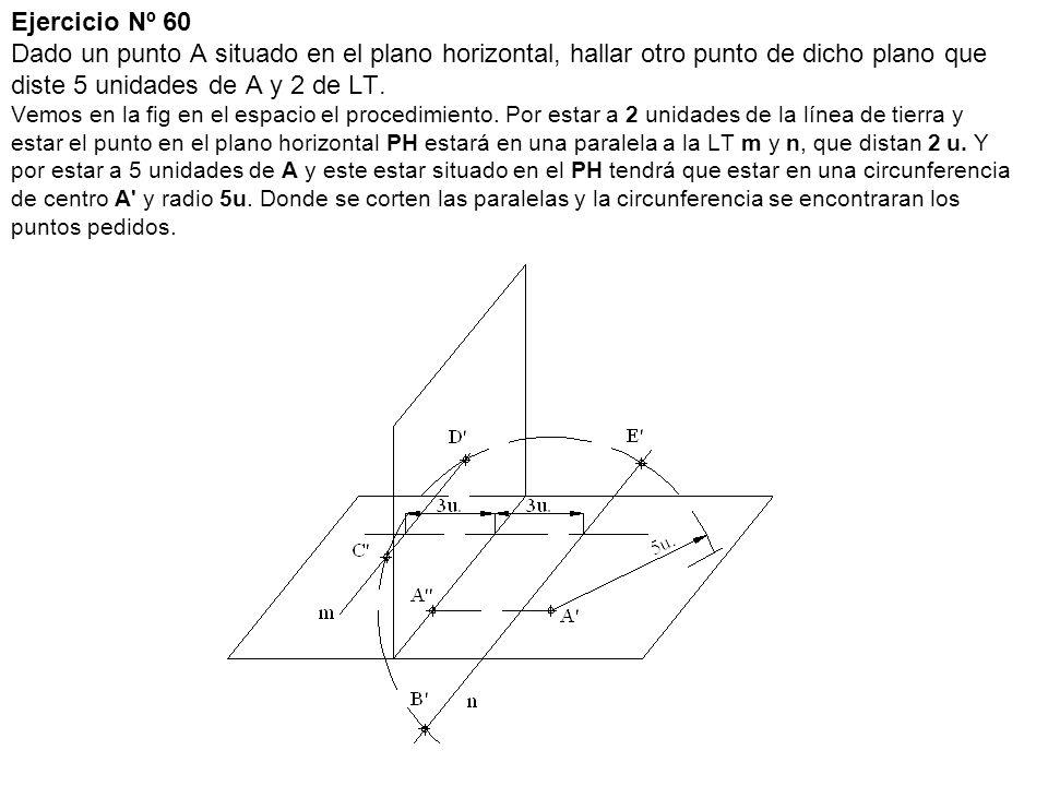 Ejercicio Nº 60 Dado un punto A situado en el plano horizontal, hallar otro punto de dicho plano que diste 5 unidades de A y 2 de LT.