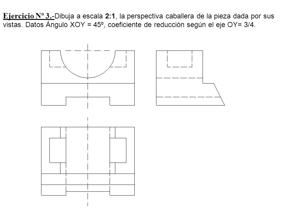 Ejercicio Nº 3.-Dibuja a escala 2:1, la perspectiva caballera de la pieza dada por sus vistas.