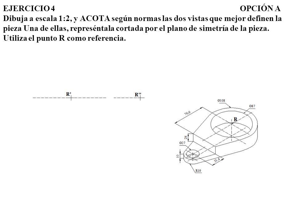 EJERCICIO 4 OPCIÓN A Dibuja a escala 1:2, y ACOTA según normas las dos vistas que mejor definen la pieza Una de ellas, represéntala cortada por el plano de simetría de la pieza.