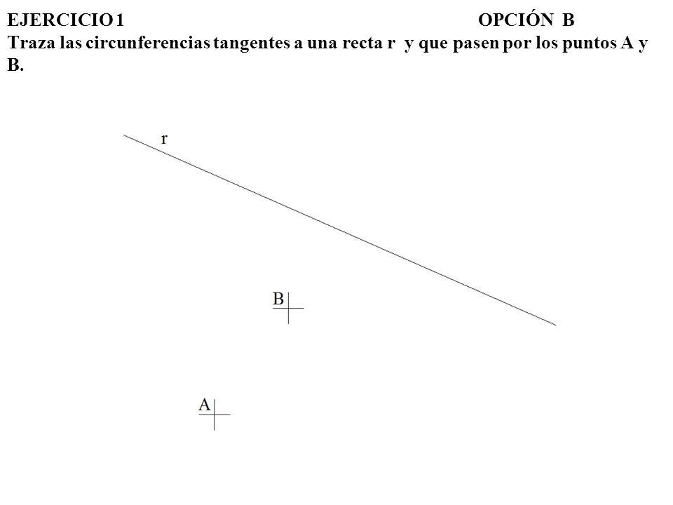 EJERCICIO 1 OPCIÓN B Traza las circunferencias tangentes a una recta r y que pasen por los puntos A y B.