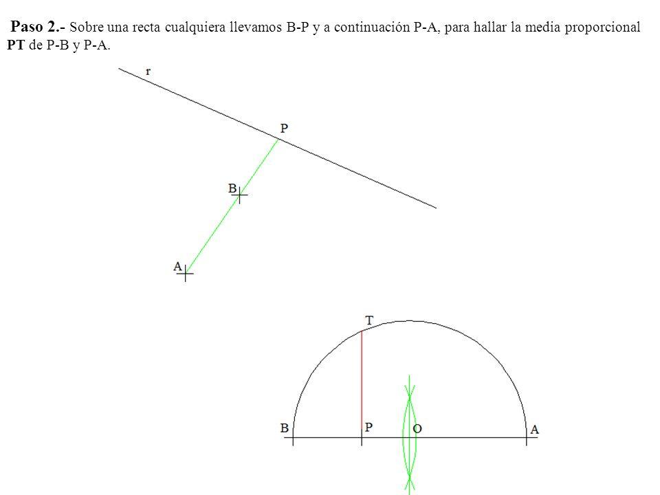 Paso 2.- Sobre una recta cualquiera llevamos B-P y a continuación P-A, para hallar la media proporcional PT de P-B y P-A.