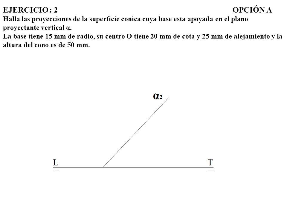 EJERCICIO : 2 OPCIÓN A Halla las proyecciones de la superficie cónica cuya base esta apoyada en el plano proyectante vertical α.