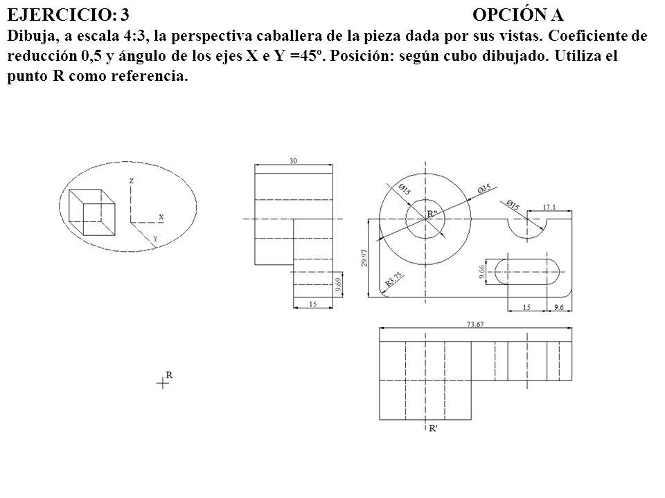 EJERCICIO: 3 OPCIÓN A Dibuja, a escala 4:3, la perspectiva caballera de la pieza dada por sus vistas.