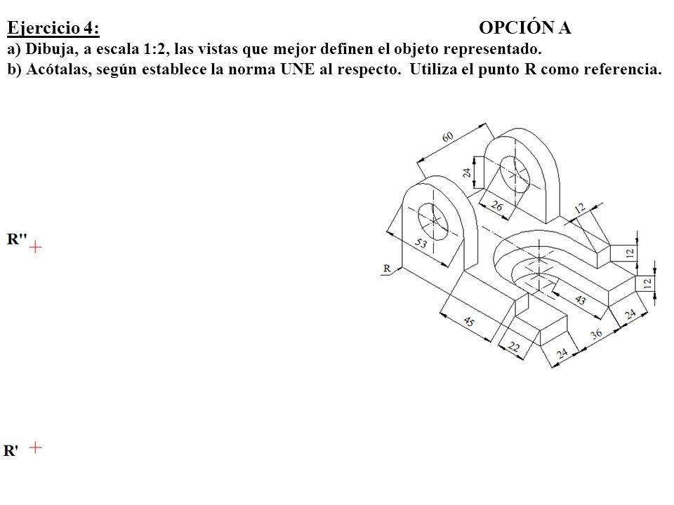Ejercicio 4: OPCIÓN A a) Dibuja, a escala 1:2, las vistas que mejor definen el objeto representado.