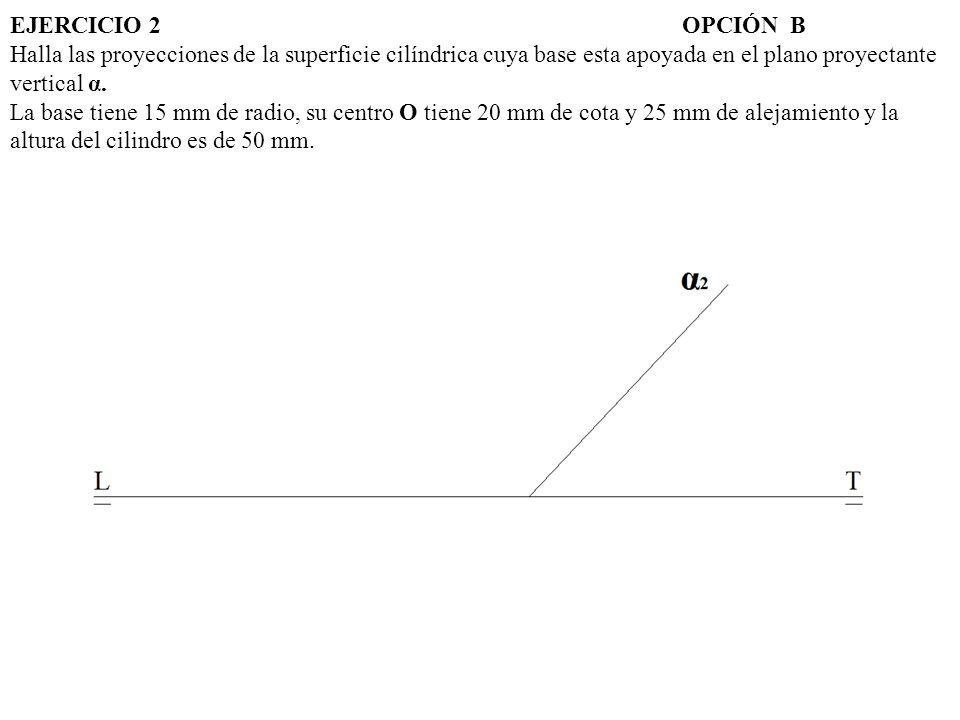 EJERCICIO 2 OPCIÓN B Halla las proyecciones de la superficie cilíndrica cuya base esta apoyada en el plano proyectante vertical α.