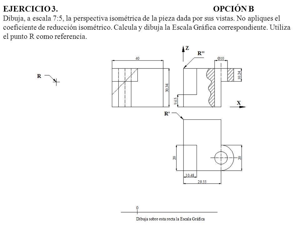 EJERCICIO 3. OPCIÓN B Dibuja, a escala 7:5, la perspectiva isométrica de la pieza dada por sus vistas.