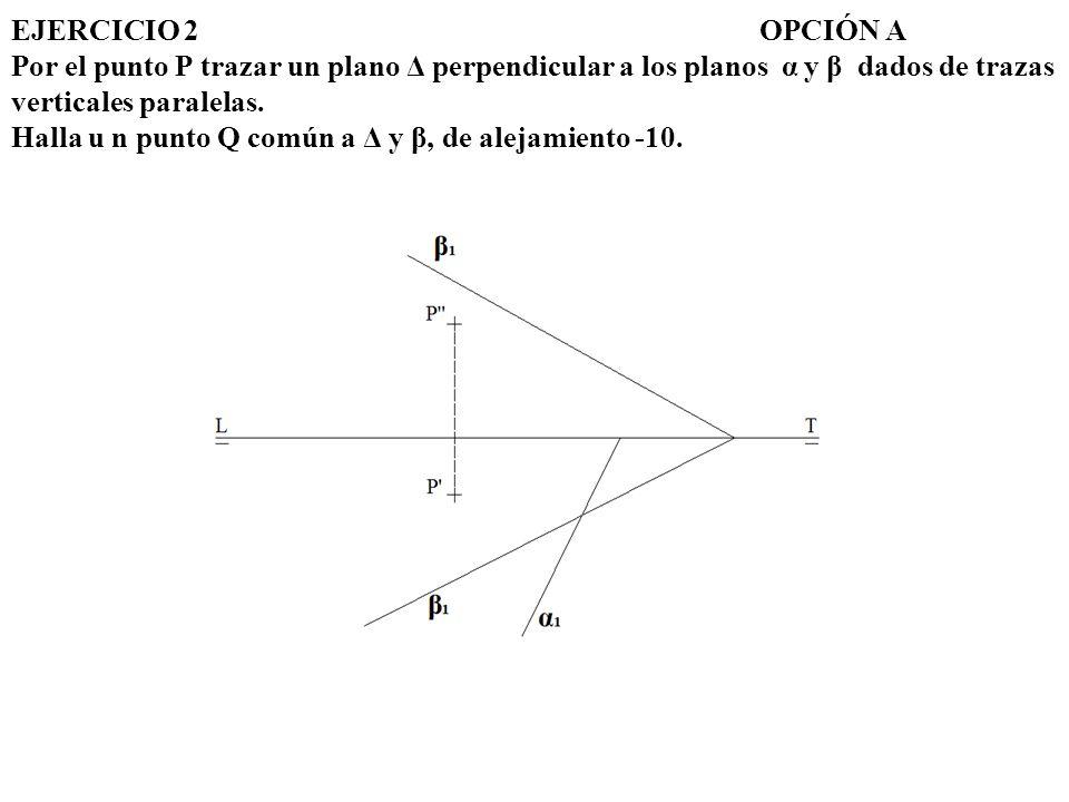 EJERCICIO 2 OPCIÓN A Por el punto P trazar un plano Δ perpendicular a los planos α y β dados de trazas verticales paralelas.