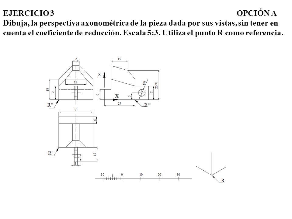 EJERCICIO 3 OPCIÓN A Dibuja, la perspectiva axonométrica de la pieza dada por sus vistas, sin tener en cuenta el coeficiente de reducción.