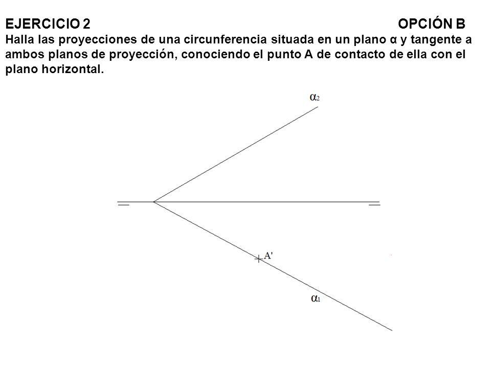 EJERCICIO 2 OPCIÓN B Halla las proyecciones de una circunferencia situada en un plano α y tangente a ambos planos de proyección, conociendo el punto A de contacto de ella con el plano horizontal.