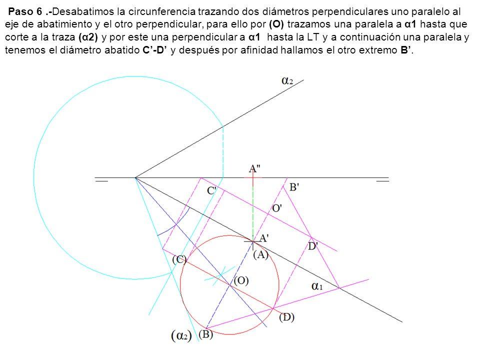 Paso 6 .-Desabatimos la circunferencia trazando dos diámetros perpendiculares uno paralelo al eje de abatimiento y el otro perpendicular, para ello por (O) trazamos una paralela a α1 hasta que corte a la traza (α2) y por este una perpendicular a α1 hasta la LT y a continuación una paralela y tenemos el diámetro abatido C'-D' y después por afinidad hallamos el otro extremo B'.