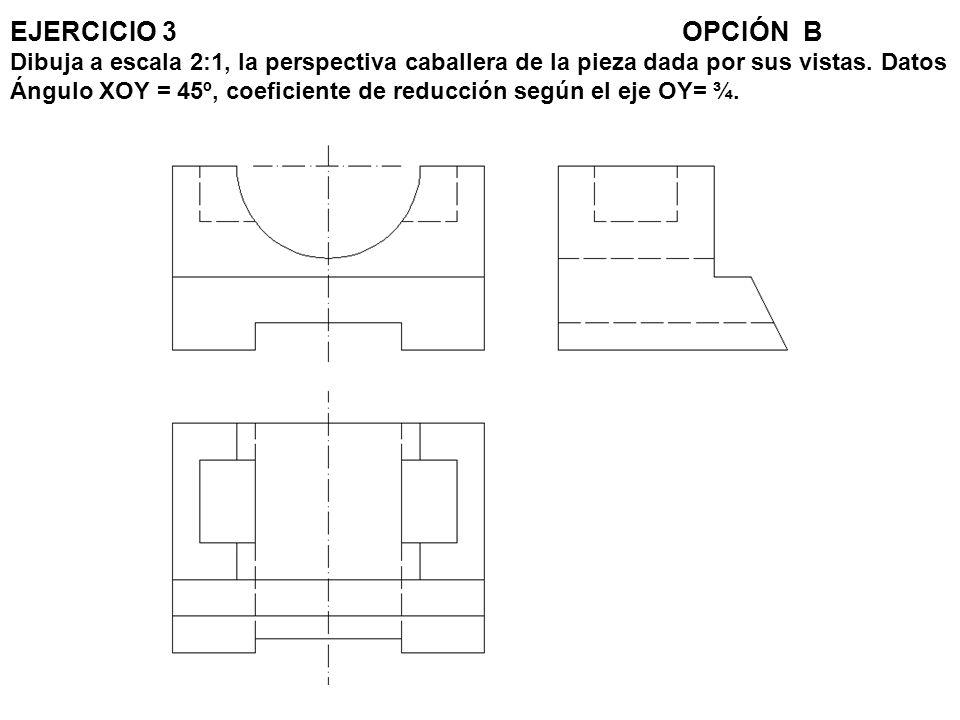 EJERCICIO 3 OPCIÓN B Dibuja a escala 2:1, la perspectiva caballera de la pieza dada por sus vistas.