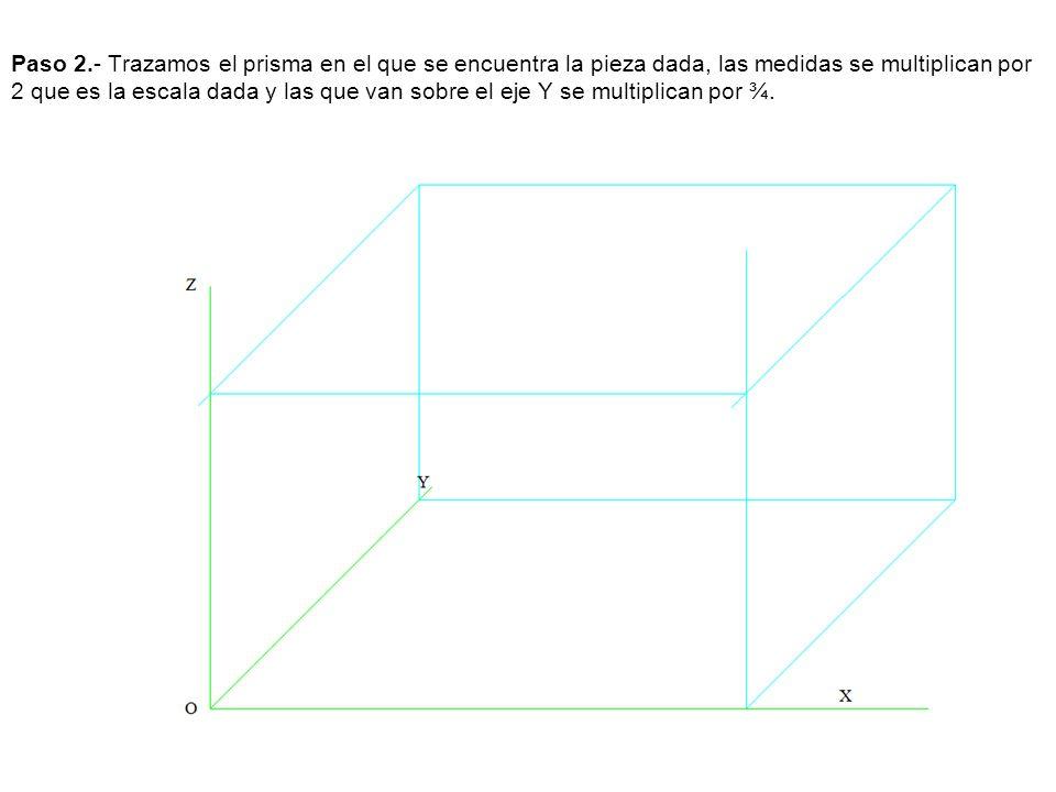 Paso 2.- Trazamos el prisma en el que se encuentra la pieza dada, las medidas se multiplican por 2 que es la escala dada y las que van sobre el eje Y se multiplican por ¾.